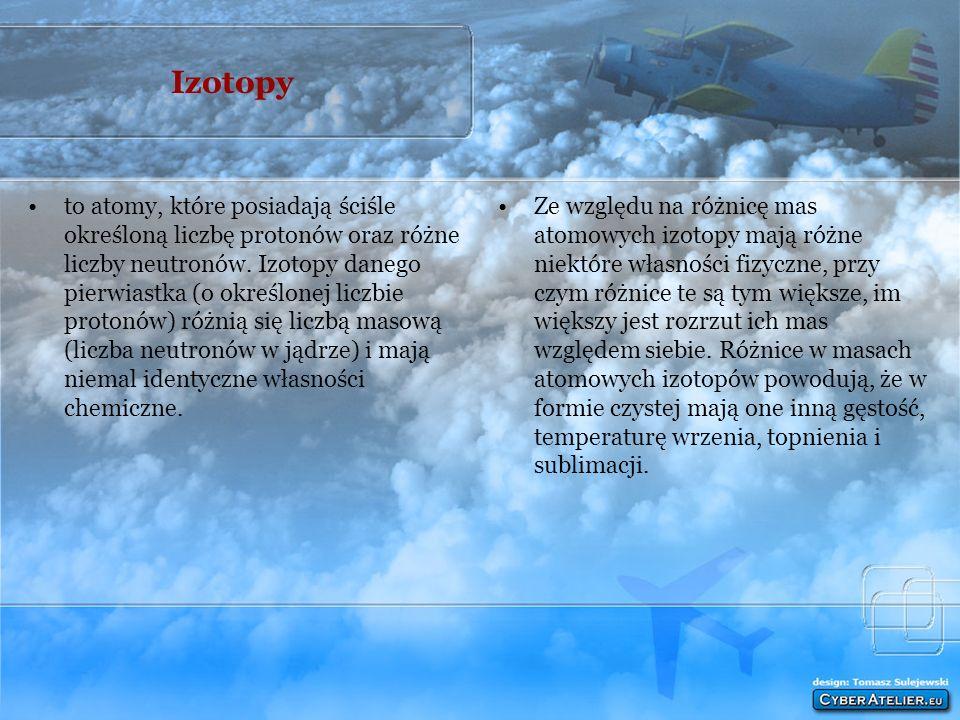 Izotopy to atomy, które posiadają ściśle określoną liczbę protonów oraz różne liczby neutronów.