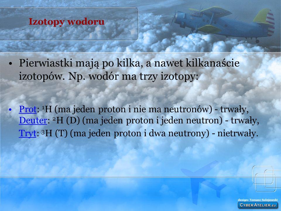 Izotopy dzielą się na: trwałe (nie ulegają samorzutnej przemianie na izotopy innych pierwiastków ) nietrwałe zwane izotopami promieniotwórczymi (ulega