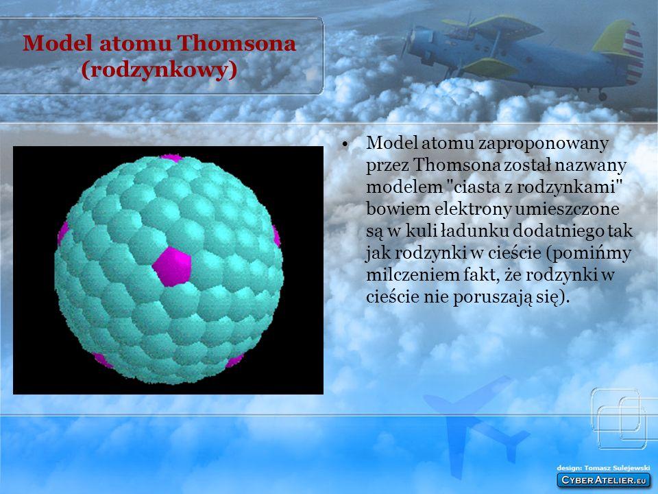 Model atomu Thomsona (rodzynkowy) Model atomu zaproponowany przez Thomsona został nazwany modelem ciasta z rodzynkami bowiem elektrony umieszczone są w kuli ładunku dodatniego tak jak rodzynki w cieście (pomińmy milczeniem fakt, że rodzynki w cieście nie poruszają się).