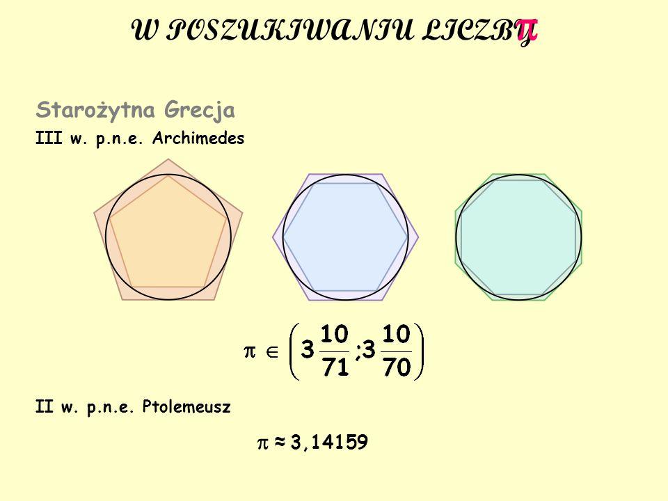 W POSZUKIWANIU LICZBY Starożytna Grecja III w. p.n.e. Archimedes II w. p.n.e. Ptolemeusz 3,14159