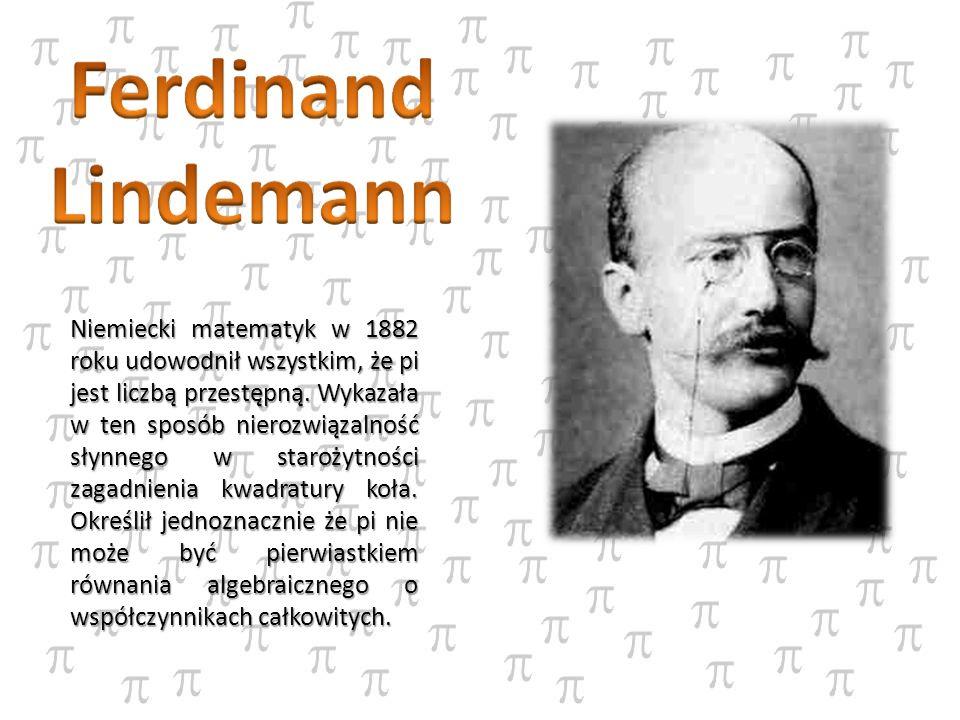 Niemiecki matematyk w 1882 roku udowodnił wszystkim, że pi jest liczbą przestępną. Wykazała w ten sposób nierozwiązalność słynnego w starożytności zag