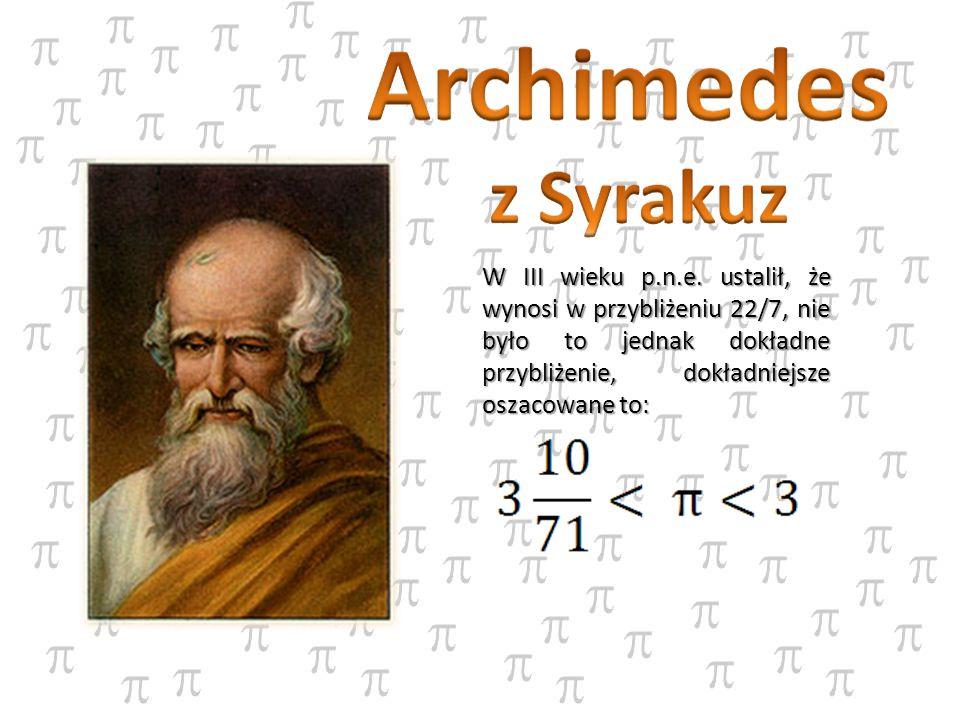 W III wieku p.n.e. ustalił, że wynosi w przybliżeniu 22/7, nie było to jednak dokładne przybliżenie, dokładniejsze oszacowane to: