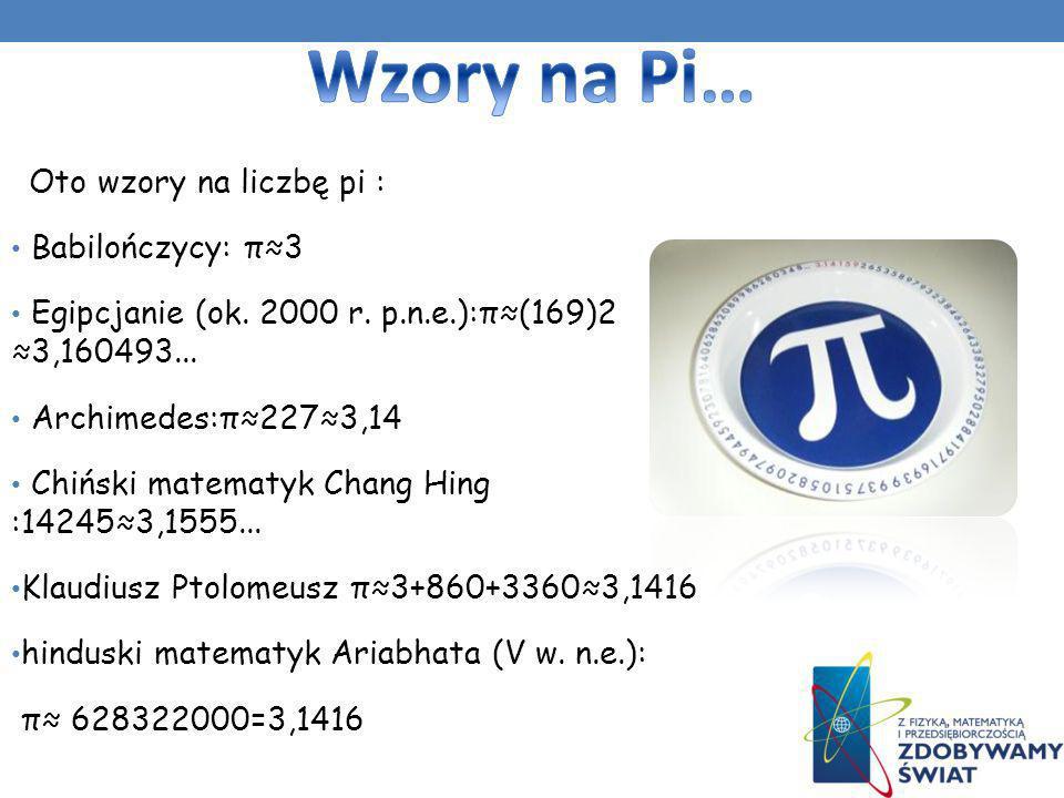 Oto wzory na liczbę pi : Babilończycy: π3 Egipcjanie (ok. 2000 r. p.n.e.):π(169)2 3,160493... Archimedes:π2273,14 Chiński matematyk Chang Hing :142453
