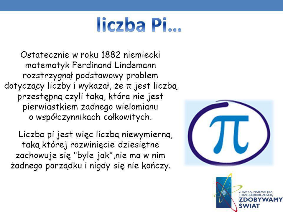 Ostatecznie w roku 1882 niemiecki matematyk Ferdinand Lindemann rozstrzygnął podstawowy problem dotyczący liczby i wykazał, że π jest liczbą przestępn
