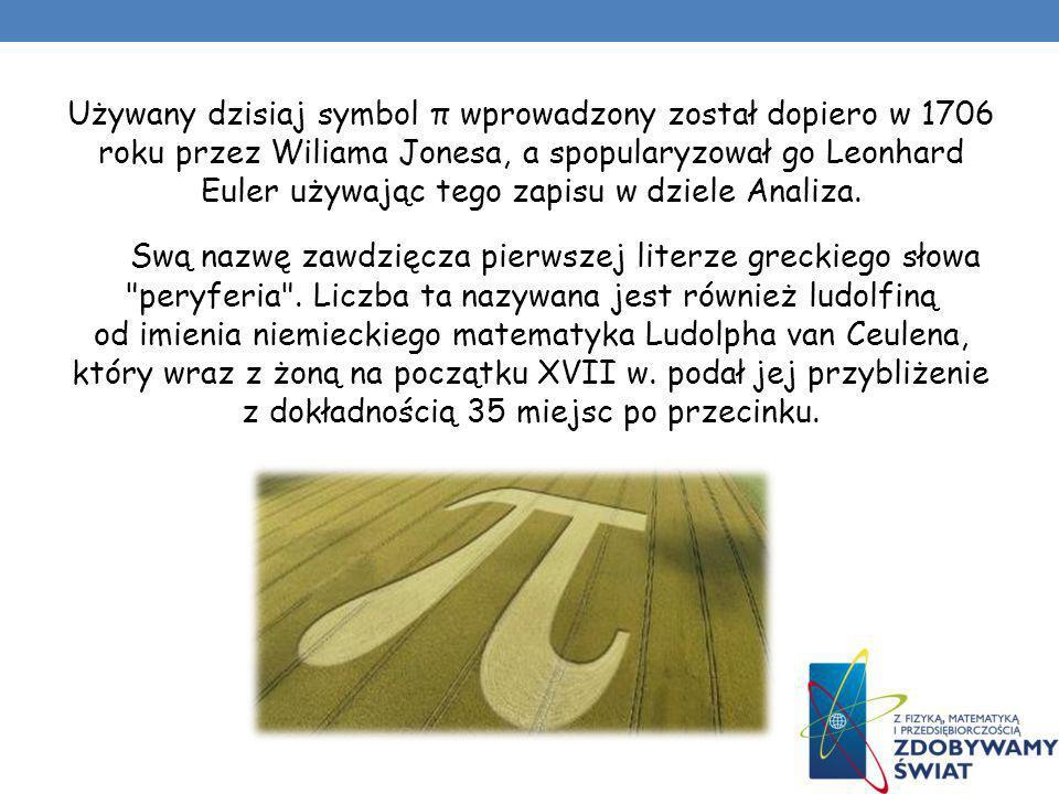 Używany dzisiaj symbol π wprowadzony został dopiero w 1706 roku przez Wiliama Jonesa, a spopularyzował go Leonhard Euler używając tego zapisu w dziele