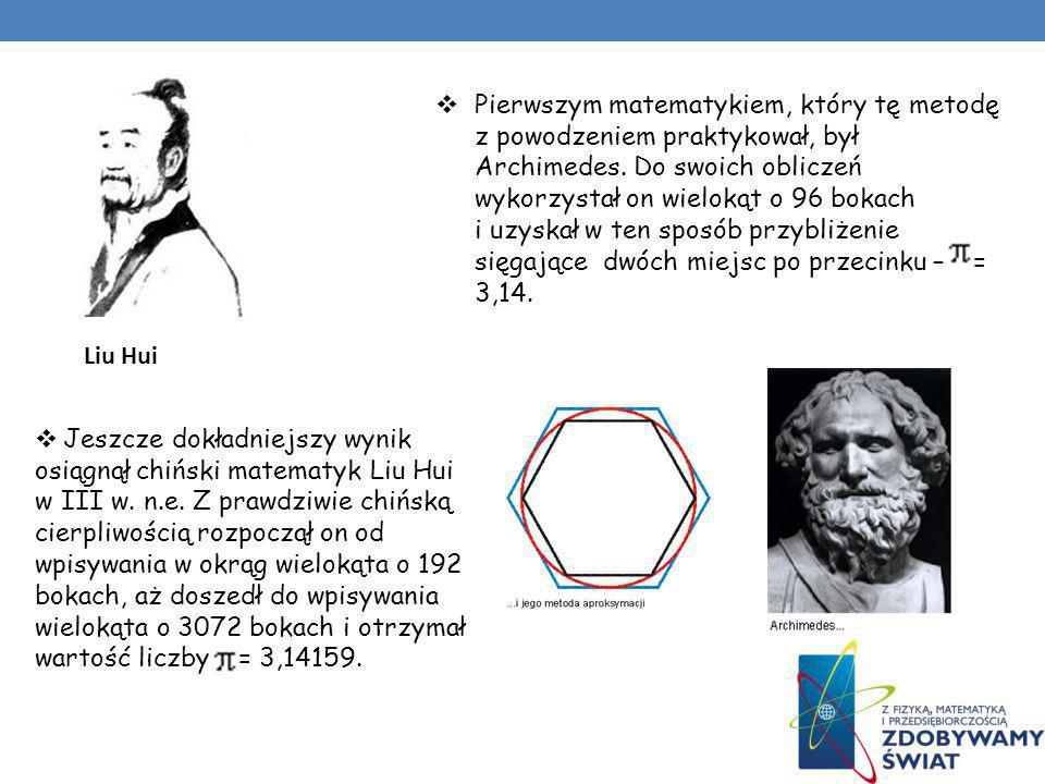 Pierwszym matematykiem, który tę metodę z powodzeniem praktykował, był Archimedes. Do swoich obliczeń wykorzystał on wielokąt o 96 bokach i uzyskał w