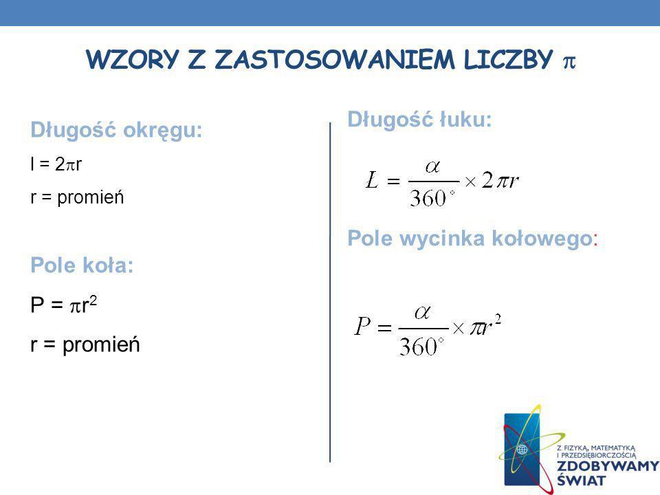 WZORY Z ZASTOSOWANIEM LICZBY Długość okręgu: l = 2 r r = promień Pole koła: P = r 2 r = promień Długość łuku: Pole wycinka kołowego: