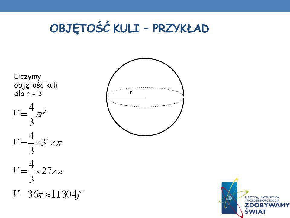 OBJĘTOŚĆ KULI – PRZYKŁAD r Liczymy objętość kuli dla r = 3