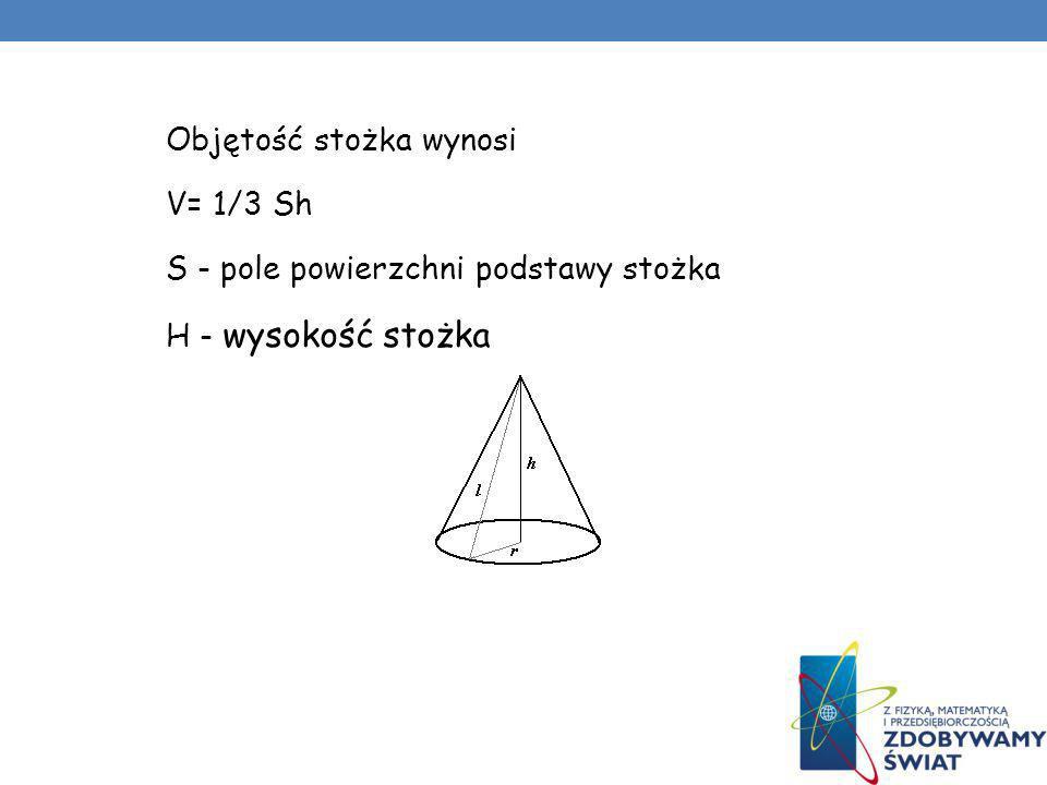 Objętość stożka wynosi V= 1/3 Sh S - pole powierzchni podstawy stożka H - wysokość stożka
