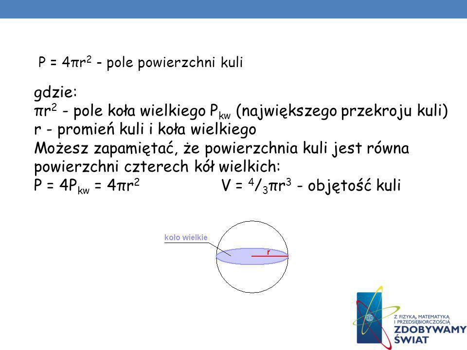 P = 4πr 2 - pole powierzchni kuli gdzie: πr 2 - pole koła wielkiego P kw (największego przekroju kuli) r - promień kuli i koła wielkiego Możesz zapami