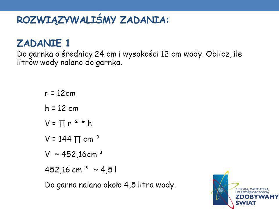 ROZWIĄZYWALIŚMY ZADANIA: ZADANIE 1 Do garnka o średnicy 24 cm i wysokości 12 cm wody. Oblicz, ile litrów wody nalano do garnka. r = 12cm h = 12 cm V =