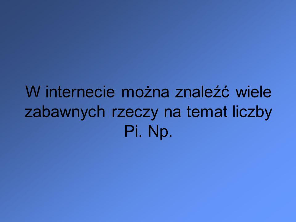 W internecie można znaleźć wiele zabawnych rzeczy na temat liczby Pi. Np.