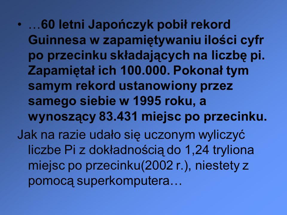…60 letni Japończyk pobił rekord Guinnesa w zapamiętywaniu ilości cyfr po przecinku składających na liczbę pi. Zapamiętał ich 100.000. Pokonał tym sam