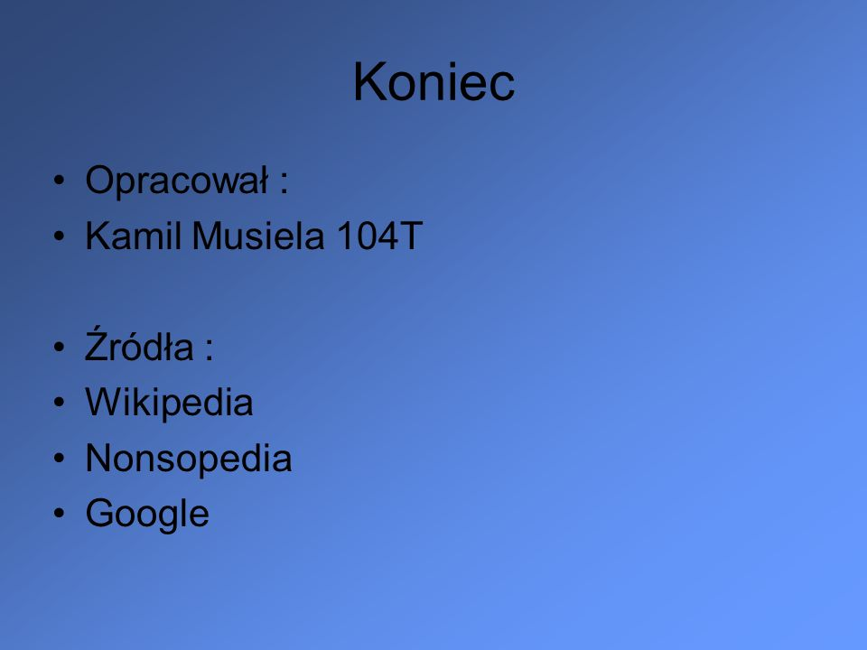 Koniec Opracował : Kamil Musiela 104T Źródła : Wikipedia Nonsopedia Google