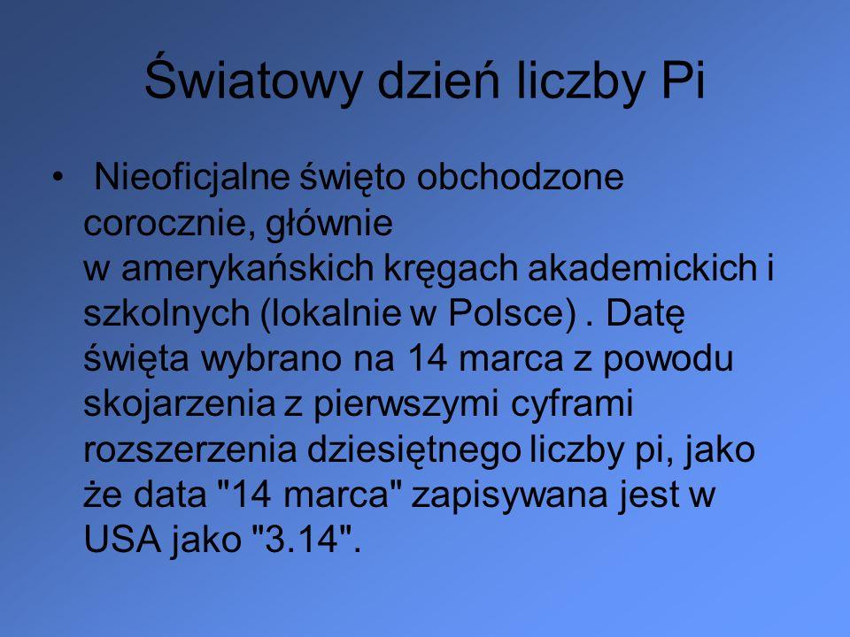 Światowy dzień liczby Pi Nieoficjalne święto obchodzone corocznie, głównie w amerykańskich kręgach akademickich i szkolnych (lokalnie w Polsce). Datę