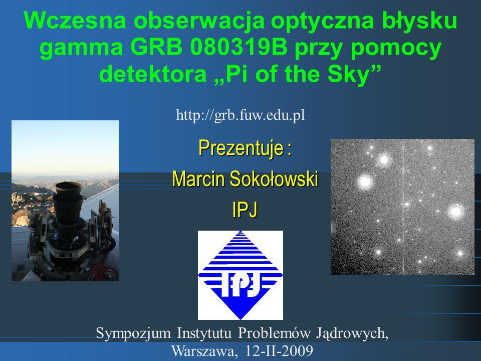 Prezentuje : Marcin Sokołowski IPJ Sympozjum Instytutu Problemów Jądrowych, Warszawa, 12-II-2009 Wczesna obserwacja optyczna błysku gamma GRB 080319B przy pomocy detektora Pi of the Sky http://grb.fuw.edu.pl