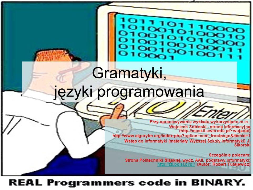 Gramatyki, języki programowania Przy opracowywaniu wykładu wykorzystano m.in.: Wojciech Sobieski - strona informacyjna (http://moskit.uwm.edu.pl/~wojs