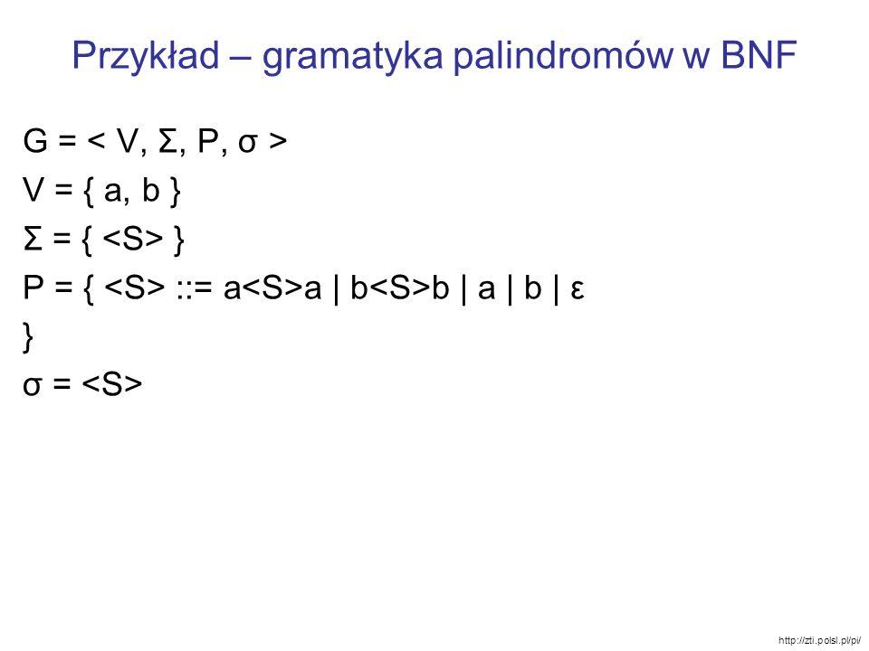 Przykład – gramatyka palindromów w BNF G = V = { a, b } Σ = { } P = { ::= a a | b b | a | b | ε } σ = http://zti.polsl.pl/pi/