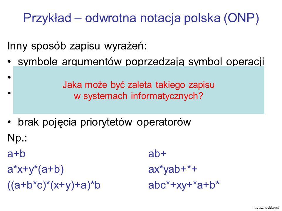 Przykład – odwrotna notacja polska (ONP) Inny sposób zapisu wyrażeń: symbole argumentów poprzedzają symbol operacji nie wymaga nawiasów prostota oblic