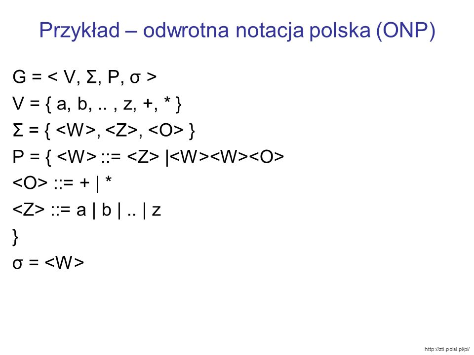 Przykład – odwrotna notacja polska (ONP) G = V = { a, b,.., z, +, * } Σ = {,, } P = { ::= | ::= + | * ::= a | b |.. | z } σ = http://zti.polsl.pl/pi/