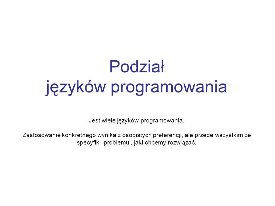 Podział języków programowania Jest wiele języków programowania. Zastosowanie konkretnego wynika z osobistych preferencji, ale przede wszystkim ze spec