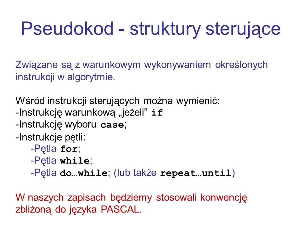 Pseudokod - struktury sterujące Związane są z warunkowym wykonywaniem określonych instrukcji w algorytmie. Wśród instrukcji sterujących można wymienić