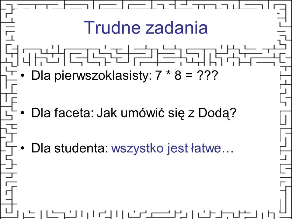 Trudne zadania Dla pierwszoklasisty: 7 * 8 = ??? Dla faceta: Jak umówić się z Dodą? Dla studenta: wszystko jest łatwe…