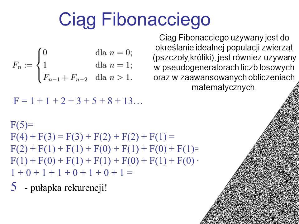 Ciąg Fibonacciego F = 1 + 1 + 2 + 3 + 5 + 8 + 13… F(5)= F(4) + F(3) = F(3) + F(2) + F(2) + F(1) = F(2) + F(1) + F(1) + F(0) + F(1) + F(0) + F(1)= F(1)