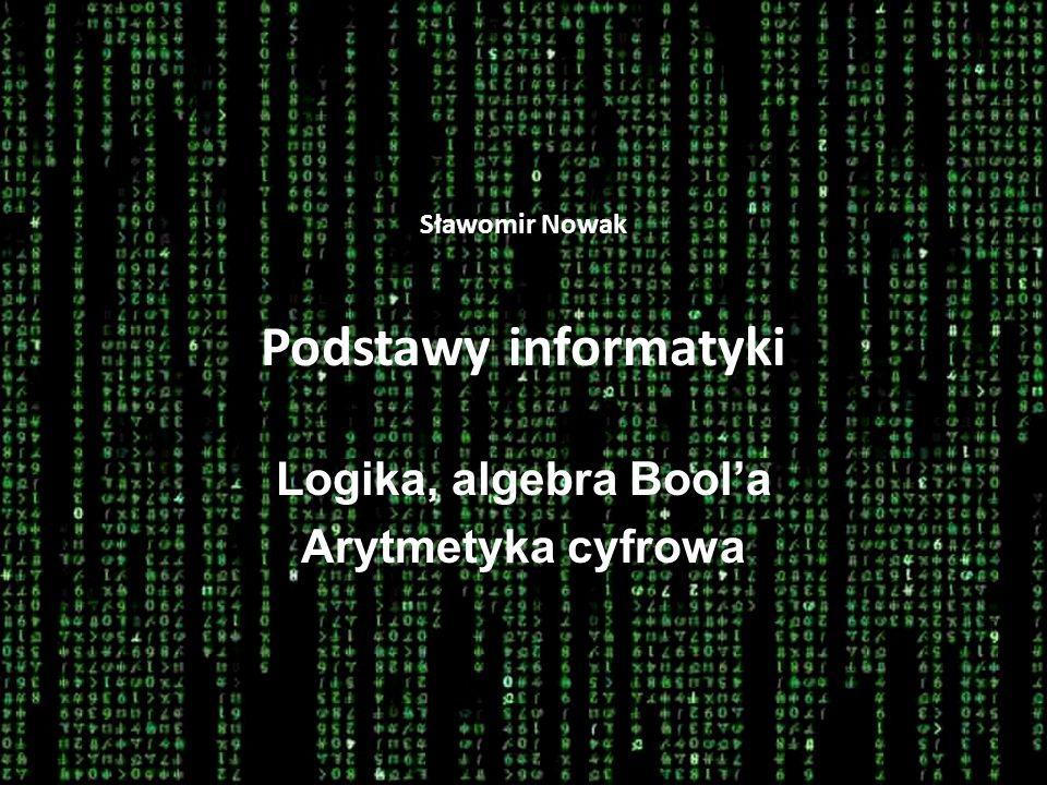 Sławomir Nowak Podstawy informatyki Logika, algebra Boola Arytmetyka cyfrowa