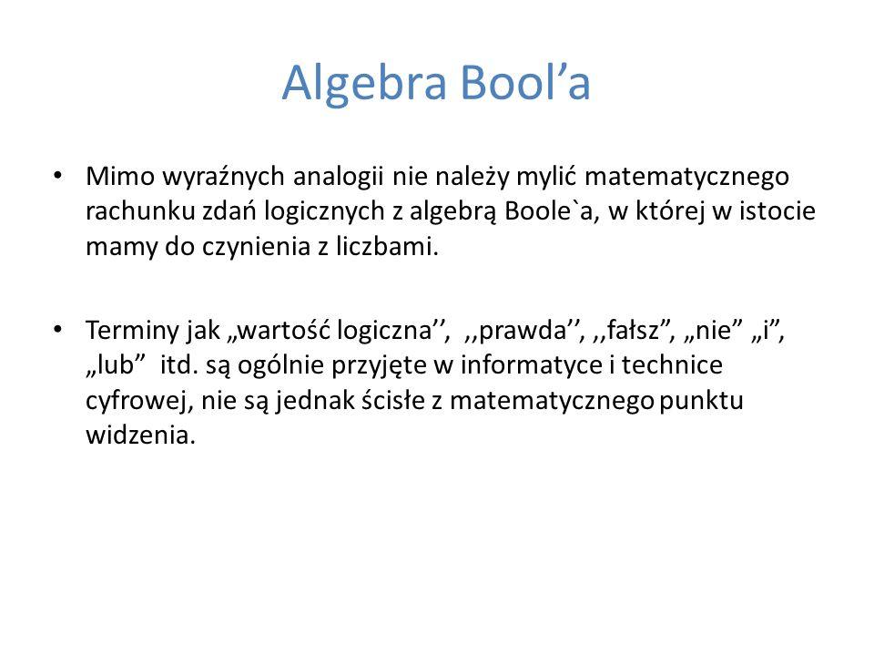 Algebra Boola Mimo wyraźnych analogii nie należy mylić matematycznego rachunku zdań logicznych z algebrą Boole`a, w której w istocie mamy do czynienia