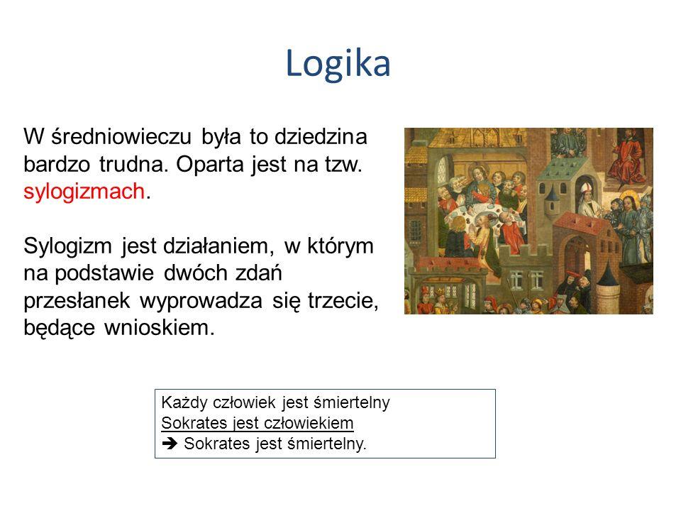 Logika W średniowieczu była to dziedzina bardzo trudna. Oparta jest na tzw. sylogizmach. Sylogizm jest działaniem, w którym na podstawie dwóch zdań pr