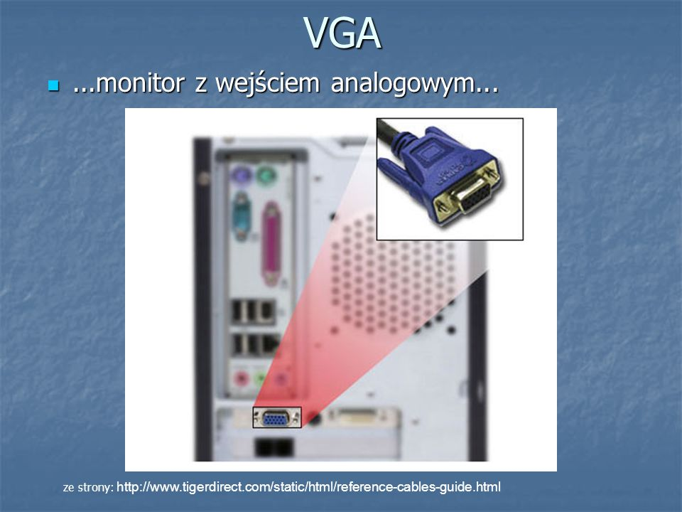 VGA...monitor z wejściem analogowym......monitor z wejściem analogowym... ze strony: http://www.tigerdirect.com/static/html/reference-cables-guide.htm