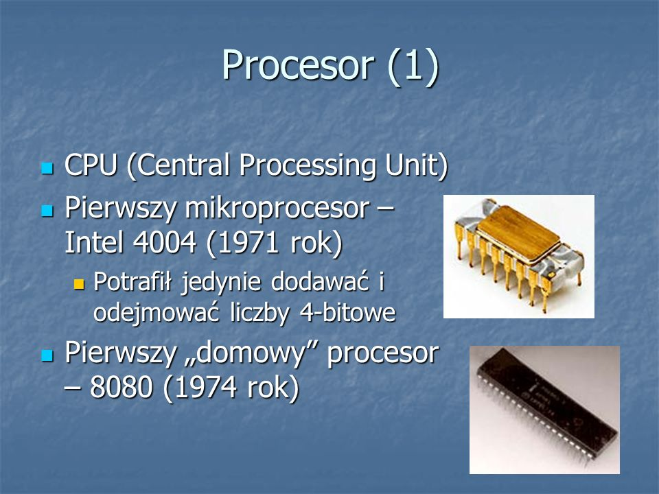 Procesor (1) CPU (Central Processing Unit) CPU (Central Processing Unit) Pierwszy mikroprocesor – Intel 4004 (1971 rok) Pierwszy mikroprocesor – Intel