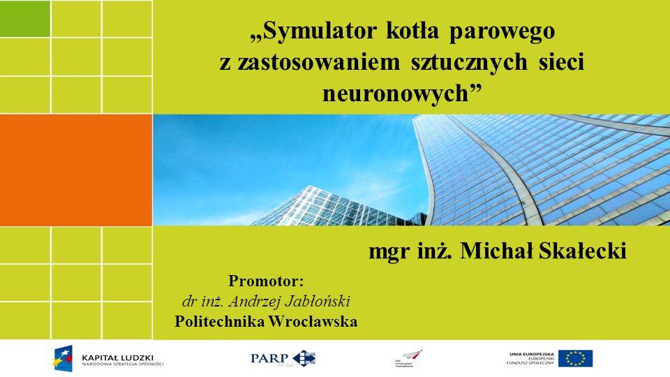 Symulator kotła parowego z zastosowaniem sztucznych sieci neuronowych Promotor: dr inż. Andrzej Jabłoński Politechnika Wrocławska mgr inż. Michał Skał