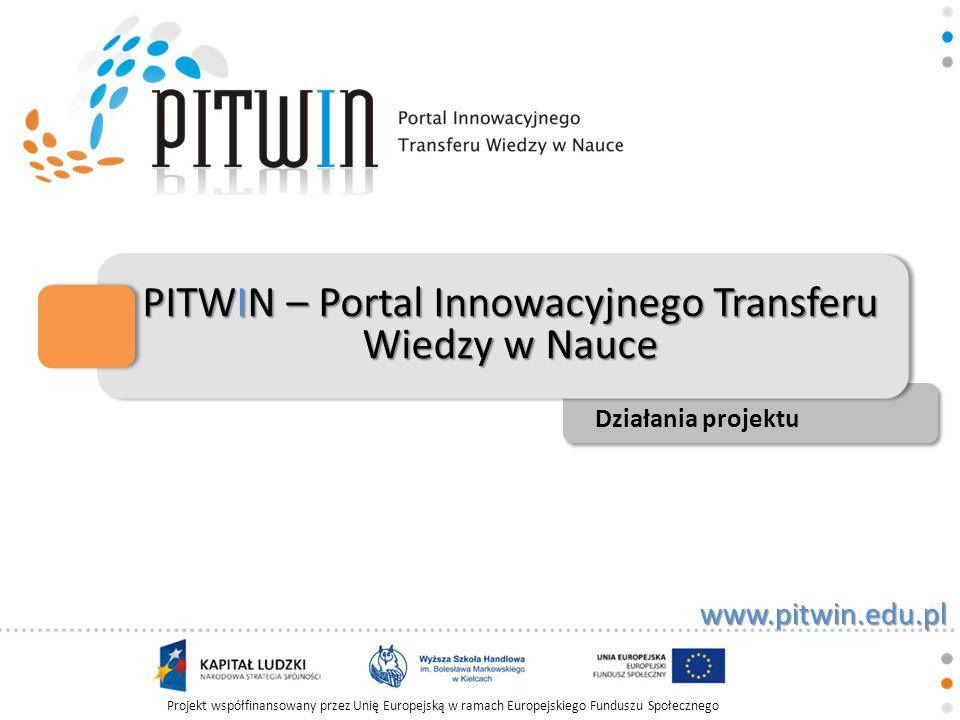 www.pitwin.edu.pl Projekt współfinansowany przez Unię Europejską w ramach Europejskiego Funduszu Społecznego PITWIN – Portal Innowacyjnego Transferu Wiedzy w Nauce Działania projektu