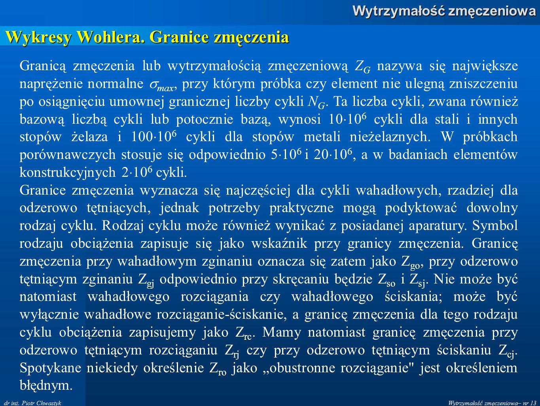 Wytrzymałość zmęczeniowa– nr 13 Wytrzymałość zmęczeniowa dr inż. Piotr Chwastyk Wykresy Wohlera. Granice zmęczenia Granicą zmęczenia lub wytrzymałości