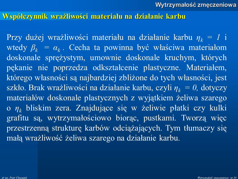 Wytrzymałość zmęczeniowa– nr 34 Wytrzymałość zmęczeniowa dr inż. Piotr Chwastyk Współczynnik wrażliwości materiału na działanie karbu Przy dużej wrażl