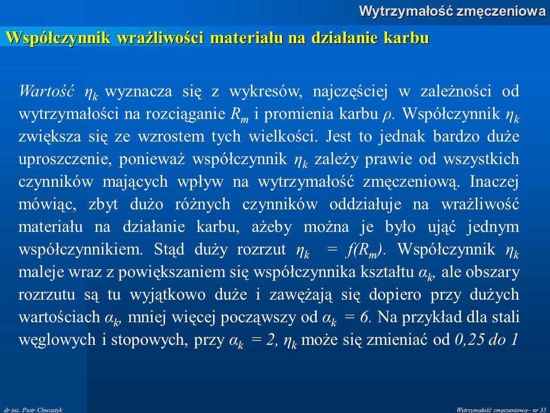 Wytrzymałość zmęczeniowa– nr 35 Wytrzymałość zmęczeniowa dr inż. Piotr Chwastyk Współczynnik wrażliwości materiału na działanie karbu Wartość η k wyzn