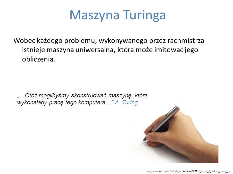 Maszyna Turinga Wobec każdego problemu, wykonywanego przez rachmistrza istnieje maszyna uniwersalna, która może imitować jego obliczenia. http://www.s