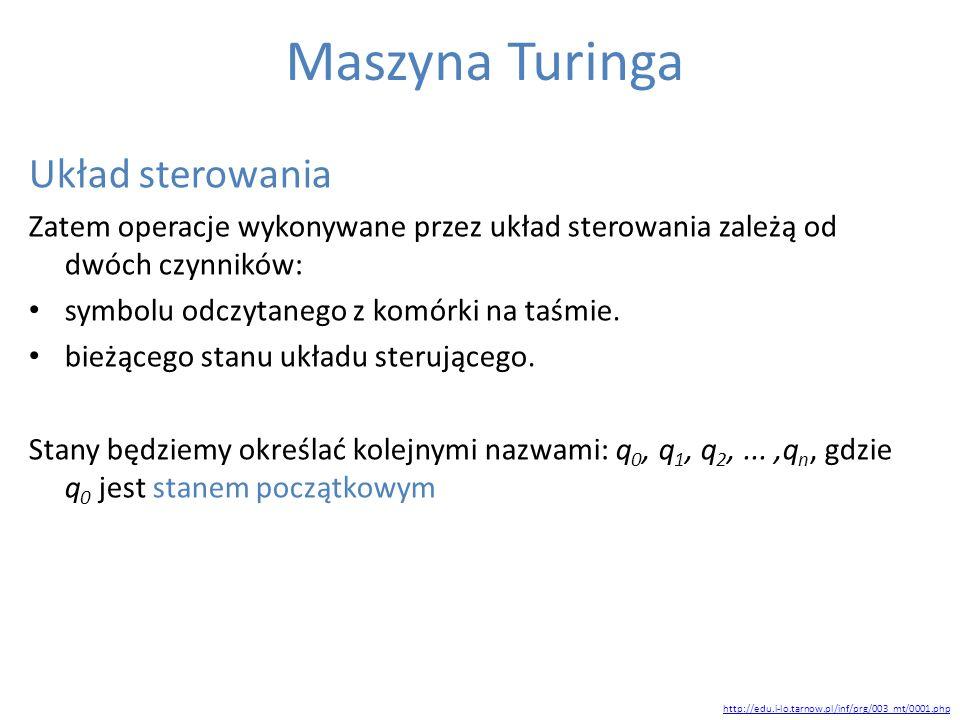 Maszyna Turinga Układ sterowania Zatem operacje wykonywane przez układ sterowania zależą od dwóch czynników: symbolu odczytanego z komórki na taśmie.
