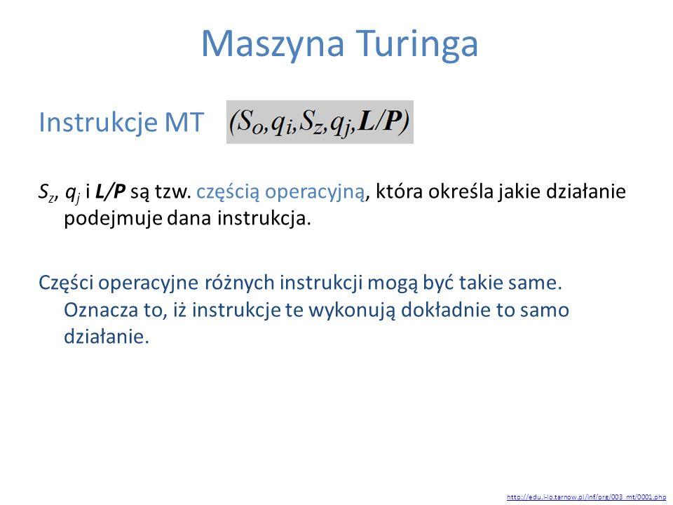 Maszyna Turinga Instrukcje MT S z, q j i L/P są tzw. częścią operacyjną, która określa jakie działanie podejmuje dana instrukcja. Części operacyjne ró