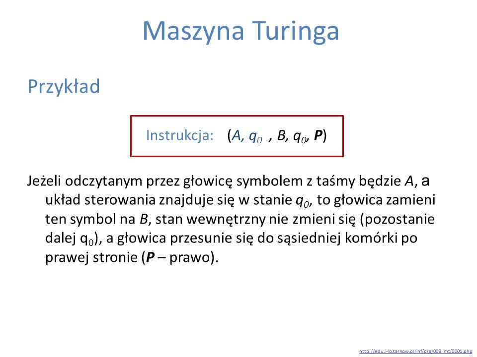 Maszyna Turinga Przykład Instrukcja: (A, q 0, B, q 0, P) Jeżeli odczytanym przez głowicę symbolem z taśmy będzie A, a układ sterowania znajduje się w