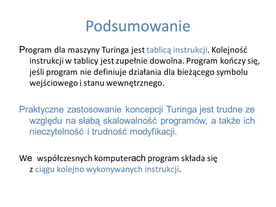 Podsumowanie P rogram dla maszyny Turinga jest tablicą instrukcji. Kolejność instrukcji w tablicy jest zupełnie dowolna. Program kończy się, jeśli pro