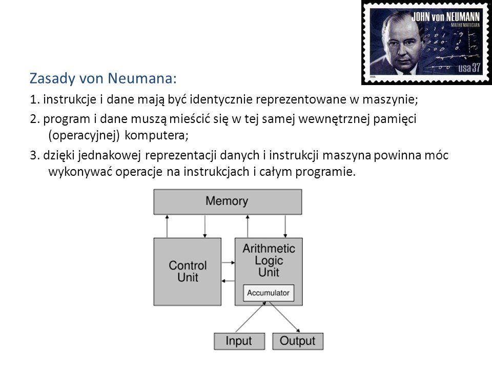Zasady von Neumana: 1. instrukcje i dane mają być identycznie reprezentowane w maszynie; 2. program i dane muszą mieścić się w tej samej wewnętrznej p