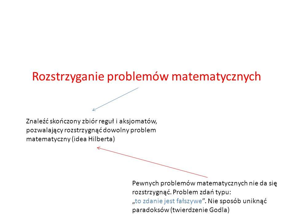 Rozstrzyganie problemów matematycznych Znaleźć skończony zbiór reguł i aksjomatów, pozwalający rozstrzygnąć dowolny problem matematyczny (idea Hilbert