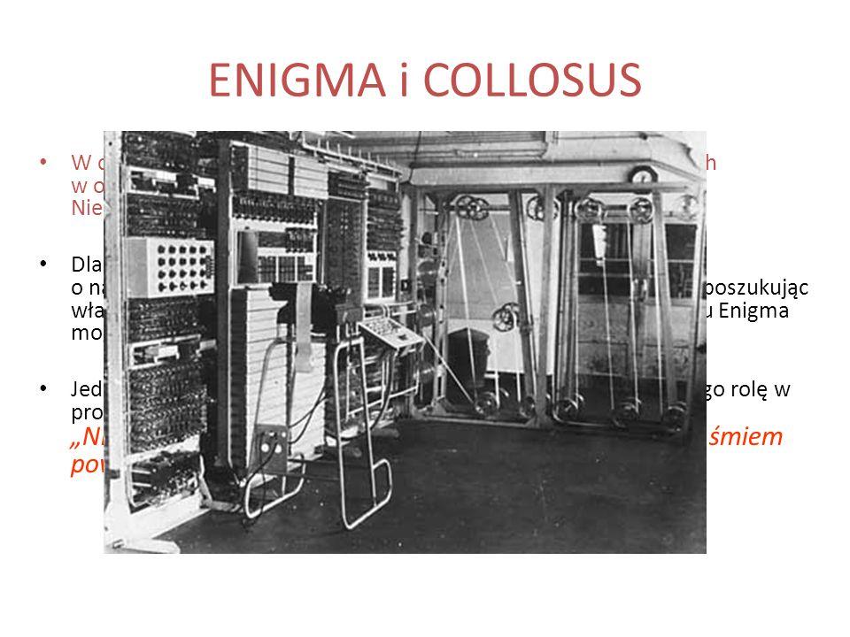 ENIGMA i COLLOSUS W czasie wojny Turing należał do grupy ekspertów zaangażowanych w odcyfrowywanie niemieckich szyfrów ENIGMA. Niemałą rolę w tej prac