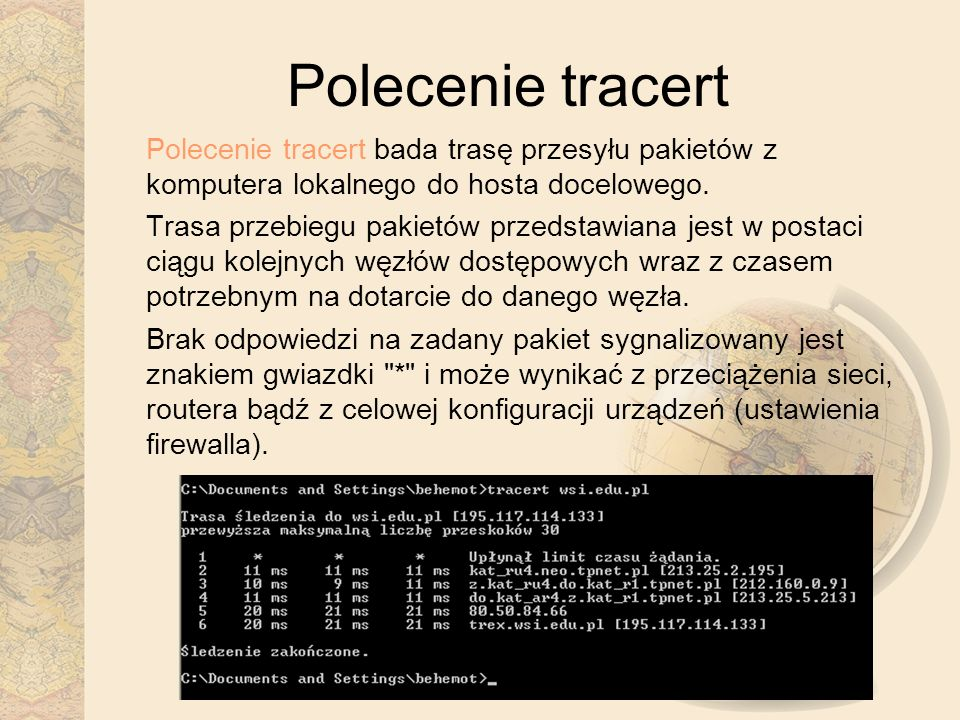 Polecenie tracert Polecenie tracert bada trasę przesyłu pakietów z komputera lokalnego do hosta docelowego. Trasa przebiegu pakietów przedstawiana jes