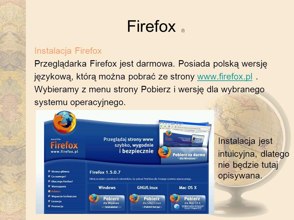 Firefox (I) Instalacja Firefox Przeglądarka Firefox jest darmowa. Posiada polską wersję językową, którą można pobrać ze strony www.firefox.pl.www.fire