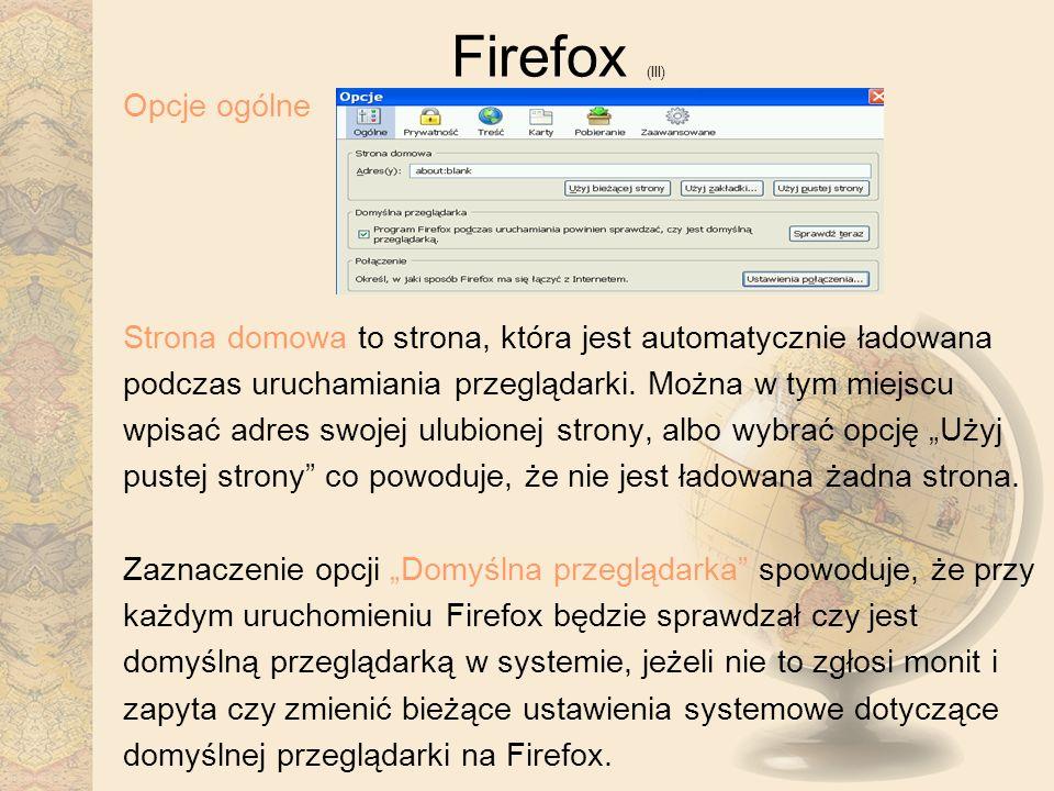 Firefox (III) Opcje ogólne Strona domowa to strona, która jest automatycznie ładowana podczas uruchamiania przeglądarki. Można w tym miejscu wpisać ad