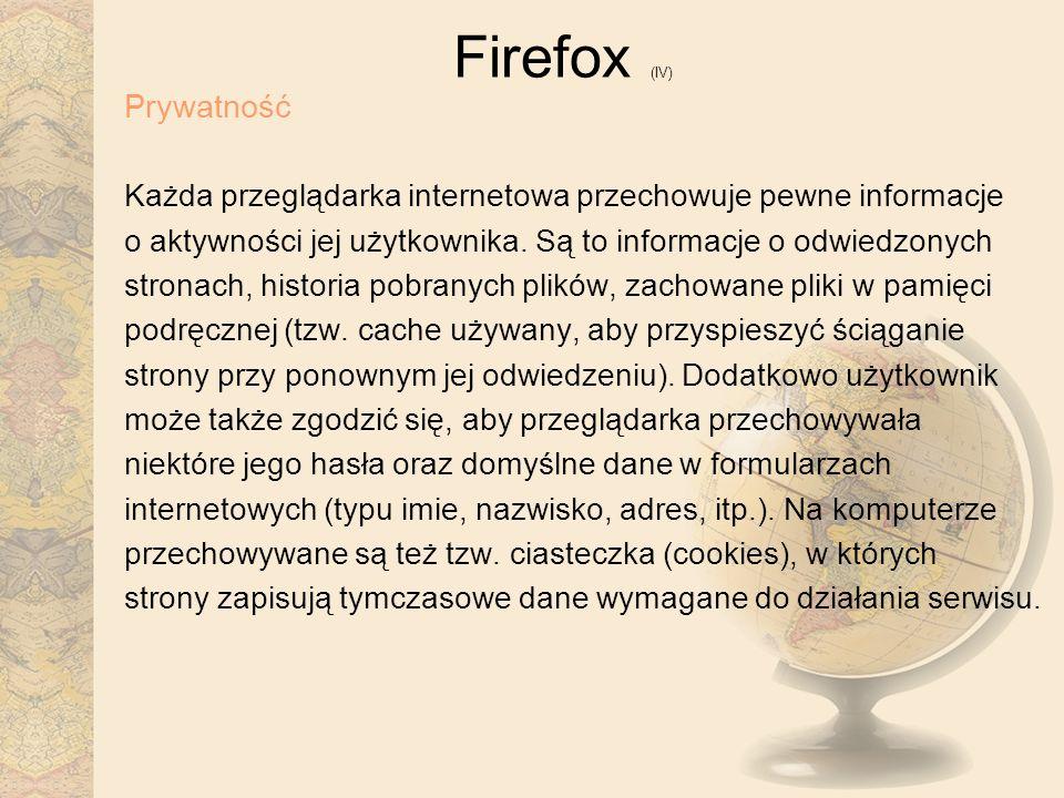 Firefox (IV) Prywatność Każda przeglądarka internetowa przechowuje pewne informacje o aktywności jej użytkownika. Są to informacje o odwiedzonych stro